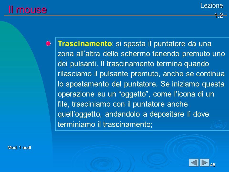 Lezione 1.2 Il mouse 46 Trascinamento: si sposta il puntatore da una zona allaltra dello schermo tenendo premuto uno dei pulsanti.