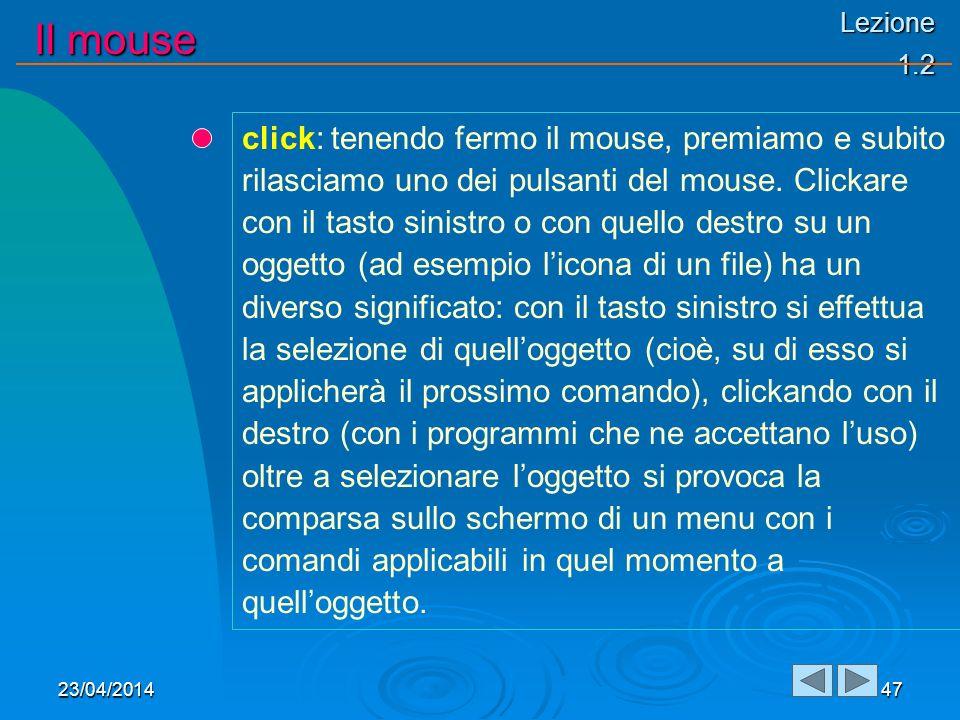 Lezione 1.2 Il mouse 23/04/201447 click: tenendo fermo il mouse, premiamo e subito rilasciamo uno dei pulsanti del mouse. Clickare con il tasto sinist