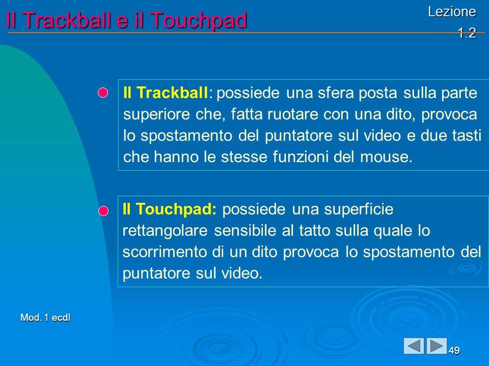 Lezione 1.2 Il Trackball e il Touchpad 49 Il Trackball: possiede una sfera posta sulla parte superiore che, fatta ruotare con una dito, provoca lo spostamento del puntatore sul video e due tasti che hanno le stesse funzioni del mouse.