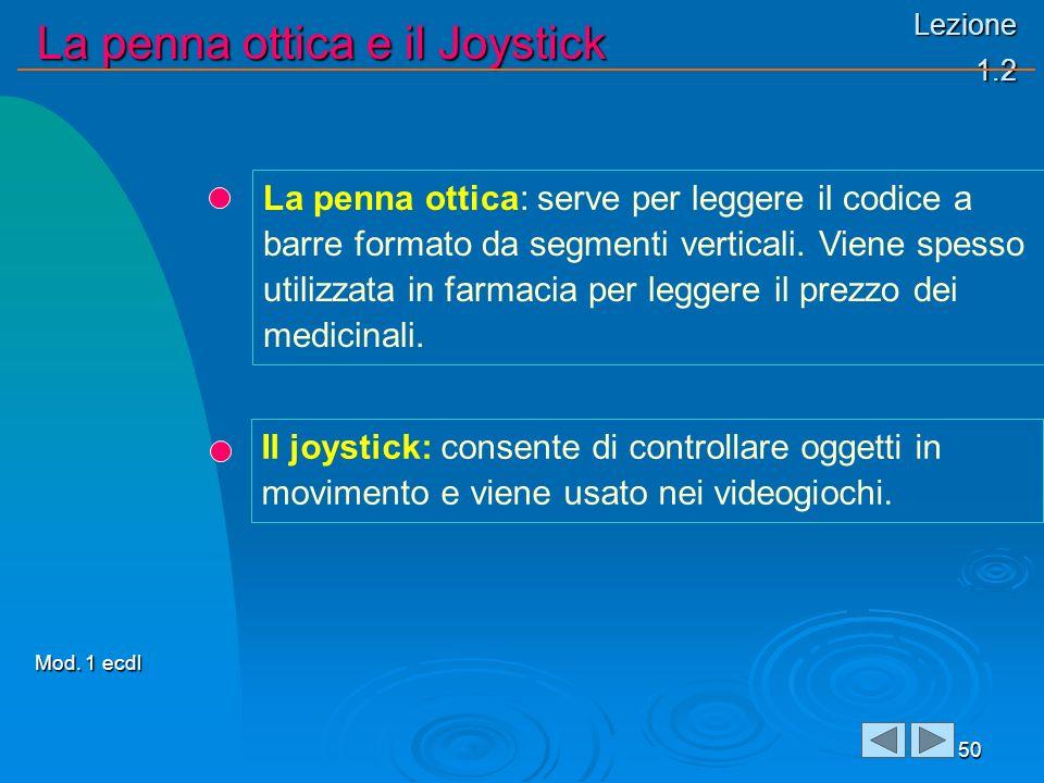 Lezione 1.2 La penna ottica e il Joystick 50 La penna ottica: serve per leggere il codice a barre formato da segmenti verticali. Viene spesso utilizza
