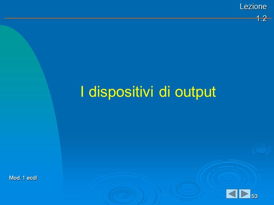 Lezione 1.2 53 I dispositivi di output Mod. 1 ecdl