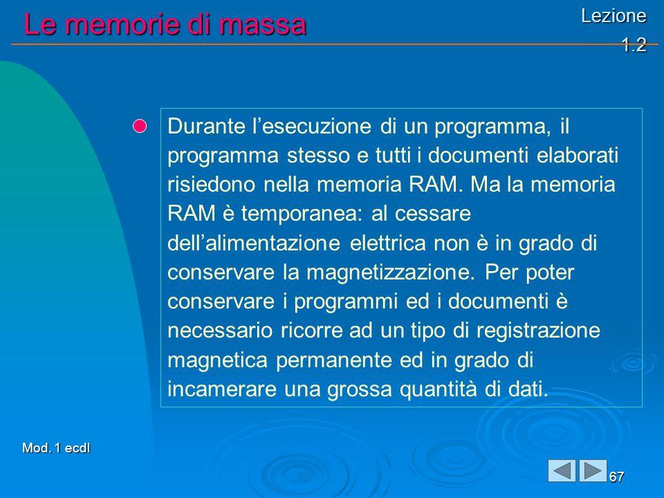 Lezione 1.2 Le memorie di massa 67 Durante lesecuzione di un programma, il programma stesso e tutti i documenti elaborati risiedono nella memoria RAM.