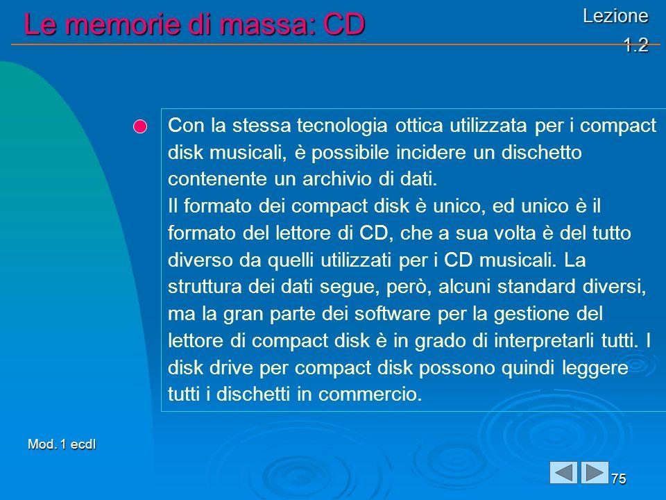 Lezione 1.2 Le memorie di massa: CD 75 Con la stessa tecnologia ottica utilizzata per i compact disk musicali, è possibile incidere un dischetto contenente un archivio di dati.