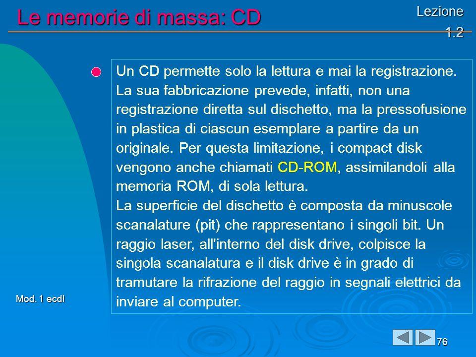Lezione 1.2 Le memorie di massa: CD 76 Un CD permette solo la lettura e mai la registrazione. La sua fabbricazione prevede, infatti, non una registraz