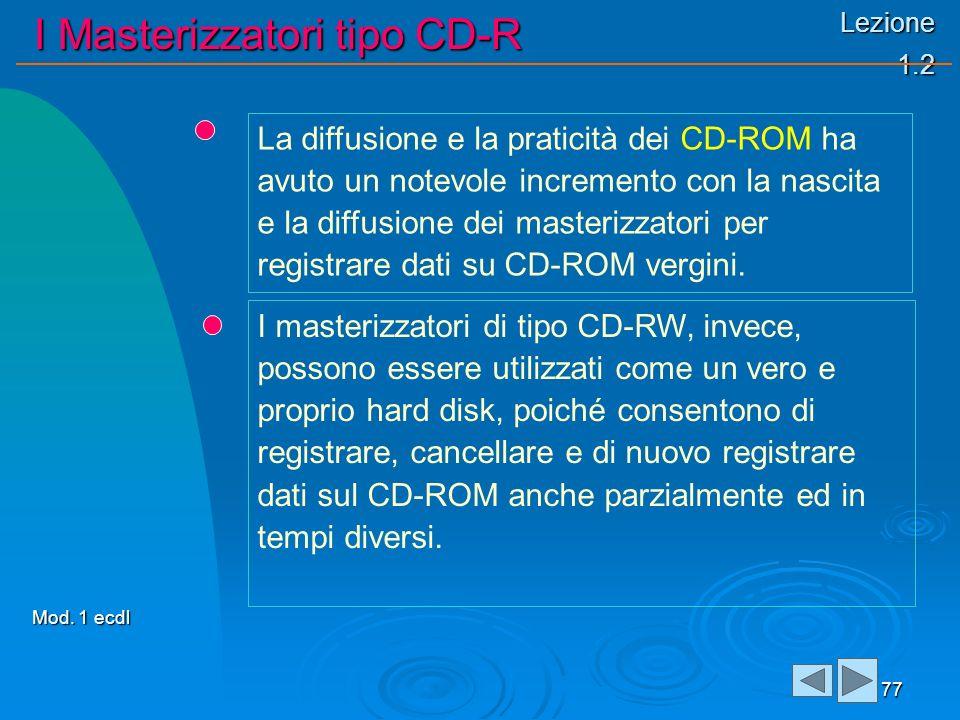 Lezione 1.2 I Masterizzatori tipo CD-R 77 La diffusione e la praticità dei CD-ROM ha avuto un notevole incremento con la nascita e la diffusione dei masterizzatori per registrare dati su CD-ROM vergini.