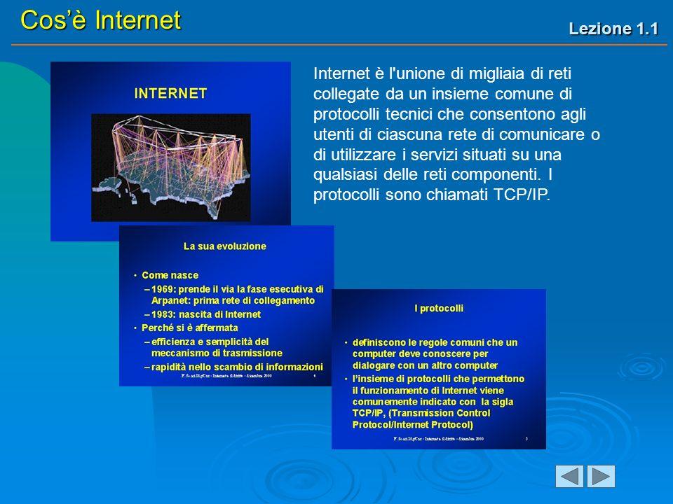 Lezione 1.1 Cosè Internet Internet è l unione di migliaia di reti collegate da un insieme comune di protocolli tecnici che consentono agli utenti di ciascuna rete di comunicare o di utilizzare i servizi situati su una qualsiasi delle reti componenti.