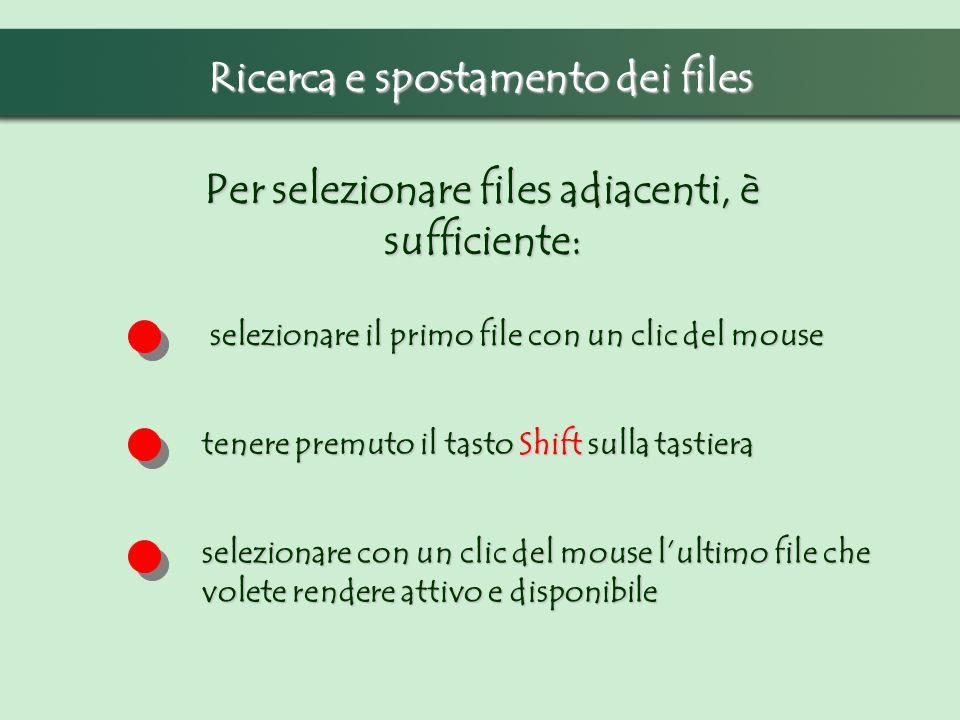 Ricerca e spostamento dei files Per selezionare files adiacenti, è sufficiente: selezionare il primo file con un clic del mouse tenere premuto il tasto Shift sulla tastiera selezionare con un clic del mouse lultimo file che volete rendere attivo e disponibile