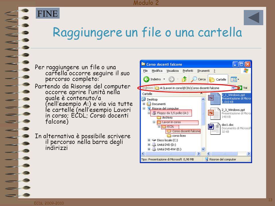 Modulo 2 FINE ECDL 2009-2010 13 Raggiungere un file o una cartella Per raggiungere un file o una cartella occorre seguire il suo percorso completo: Pa