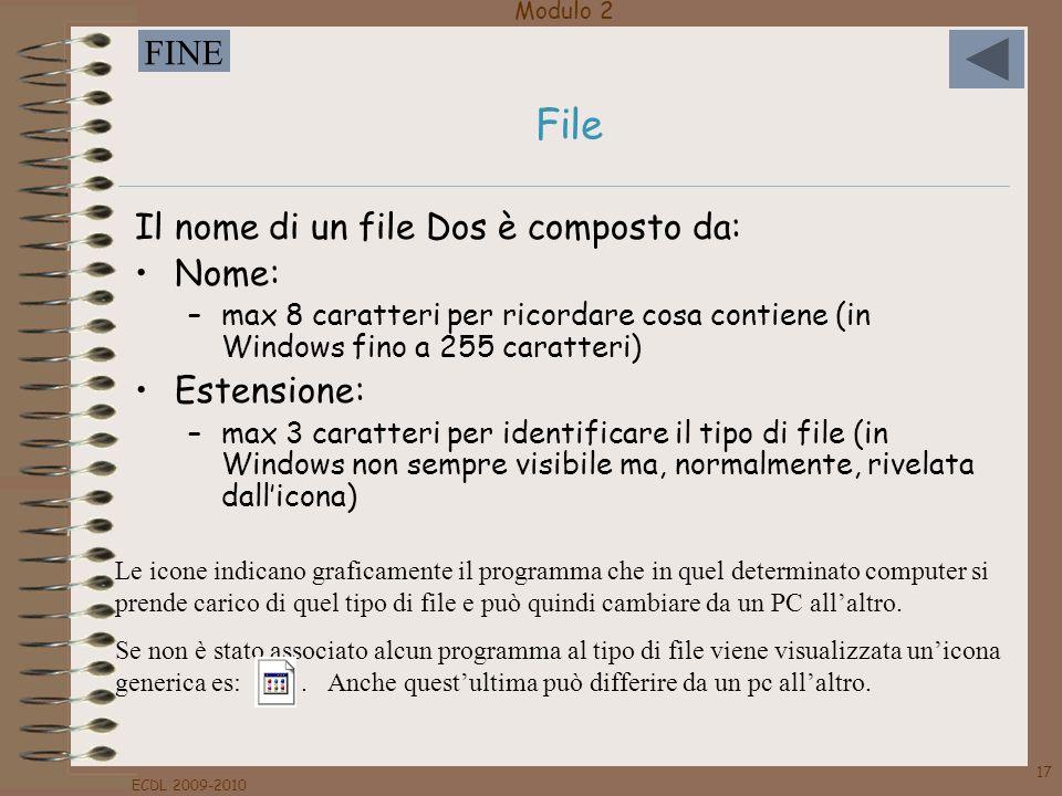 Modulo 2 FINE ECDL 2009-2010 17 Il nome di un file Dos è composto da: Nome: –max 8 caratteri per ricordare cosa contiene (in Windows fino a 255 caratt