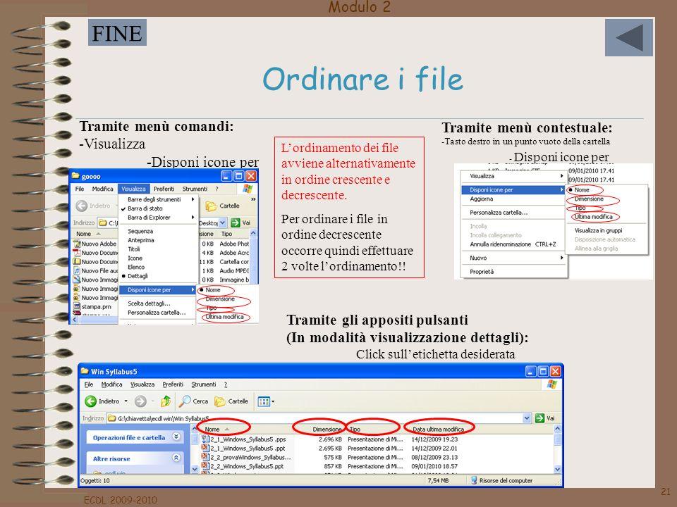 Modulo 2 FINE ECDL 2009-2010 21 Ordinare i file Tramite menù comandi: -Visualizza -Disponi icone per Tramite menù contestuale: -Tasto destro in un pun
