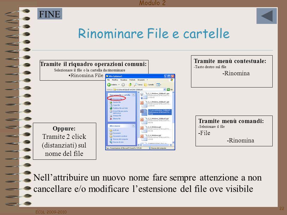 Modulo 2 FINE ECDL 2009-2010 22 Rinominare File e cartelle Tramite menù contestuale: -Tasto destro sul file -Rinomina Tramite menù comandi: -Seleziona