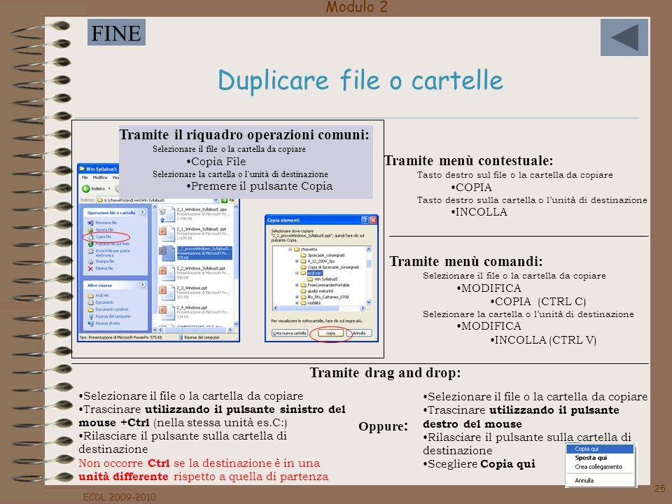 Modulo 2 FINE ECDL 2009-2010 25 Duplicare file o cartelle Tramite menù comandi: Selezionare il file o la cartella da copiare MODIFICA COPIA (CTRL C) S