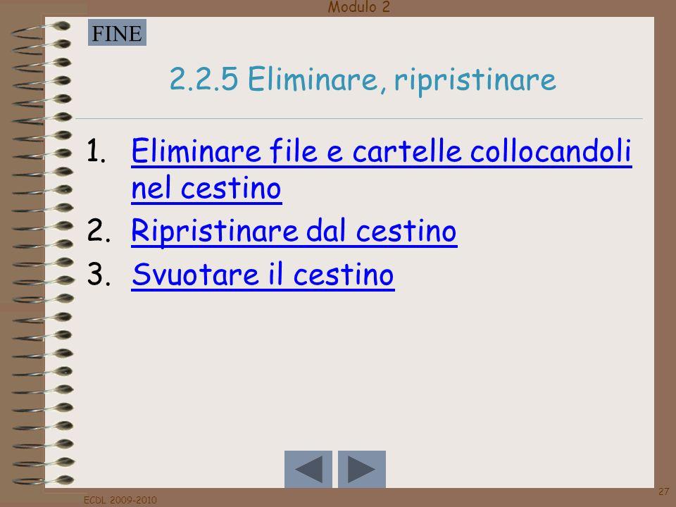 Modulo 2 FINE ECDL 2009-2010 27 2.2.5 Eliminare, ripristinare 1.Eliminare file e cartelle collocandoli nel cestinoEliminare file e cartelle collocando