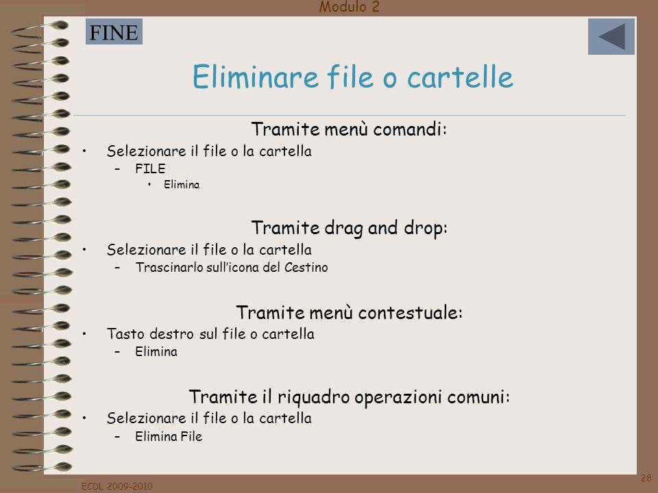 Modulo 2 FINE ECDL 2009-2010 28 Eliminare file o cartelle Tramite menù comandi: Selezionare il file o la cartella –FILE Elimina Tramite drag and drop: