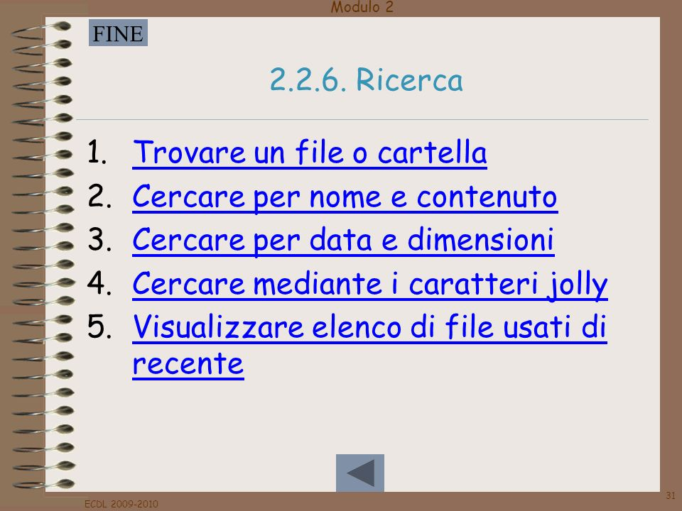 Modulo 2 FINE ECDL 2009-2010 31 2.2.6. Ricerca 1.Trovare un file o cartellaTrovare un file o cartella 2.Cercare per nome e contenutoCercare per nome e