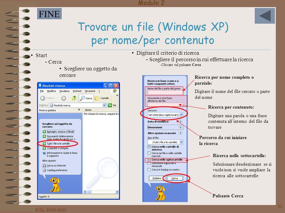 Modulo 2 FINE ECDL 2009-2010 33 Trovare un file (Windows XP) per nome/per contenuto Start - Cerca Scegliere un oggetto da cercare Ricerca per nome com