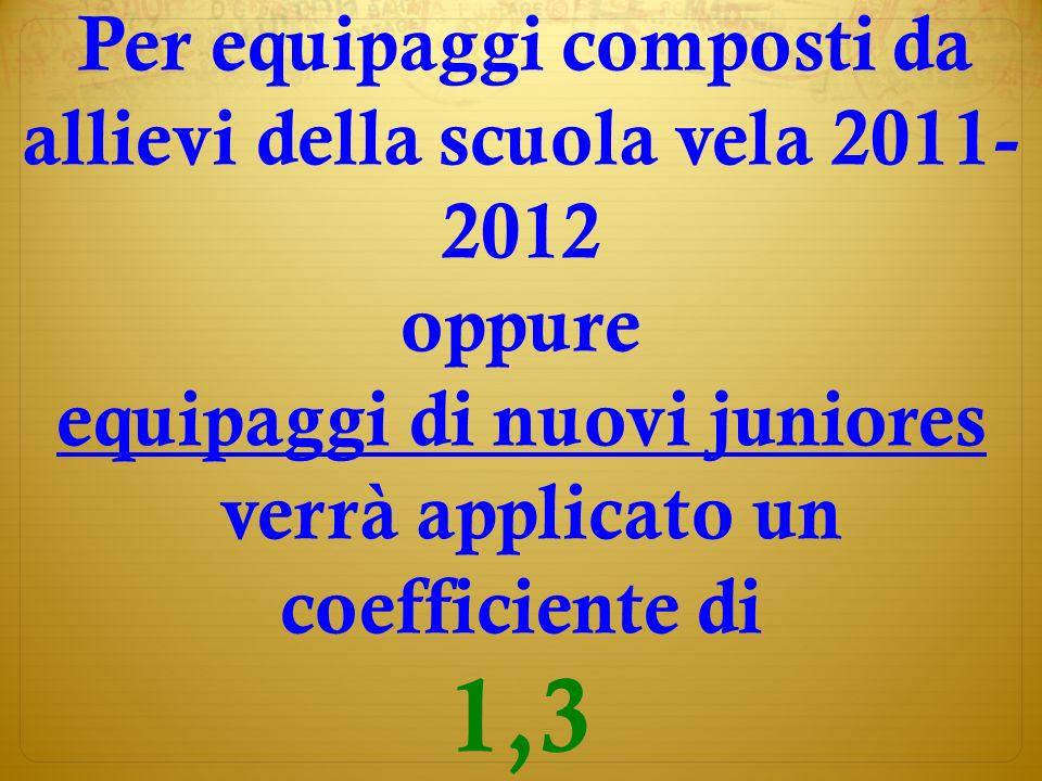 ) Per equipaggi composti da allievi della scuola vela 2011- 2012 oppure equipaggi di nuovi juniores verrà applicato un coefficiente di 1,3