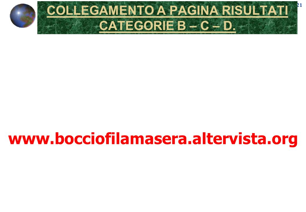 21 COLLEGAMENTO A PAGINA RISULTATI CATEGORIE B – C – D. www.bocciofilamasera.altervista.org