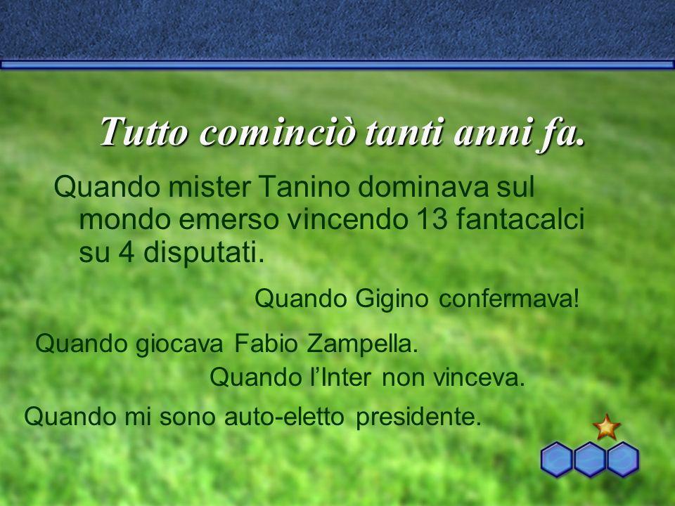 Tutto cominciò tanti anni fa. Quando mister Tanino dominava sul mondo emerso vincendo 13 fantacalci su 4 disputati. Quando Gigino confermava! Quando g