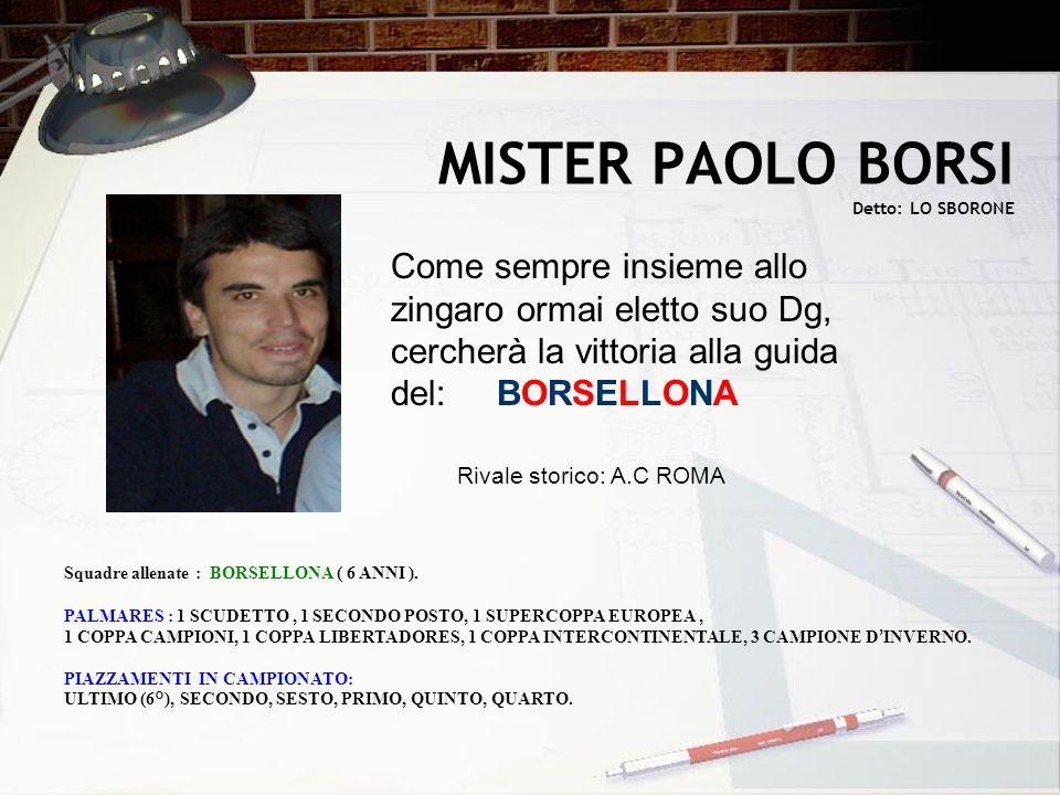 MISTER PAOLO BORSI Detto: LO SBORONE Come sempre insieme allo zingaro ormai eletto suo Dg, cercherà la vittoria alla guida del: BORSELLONA Squadre all