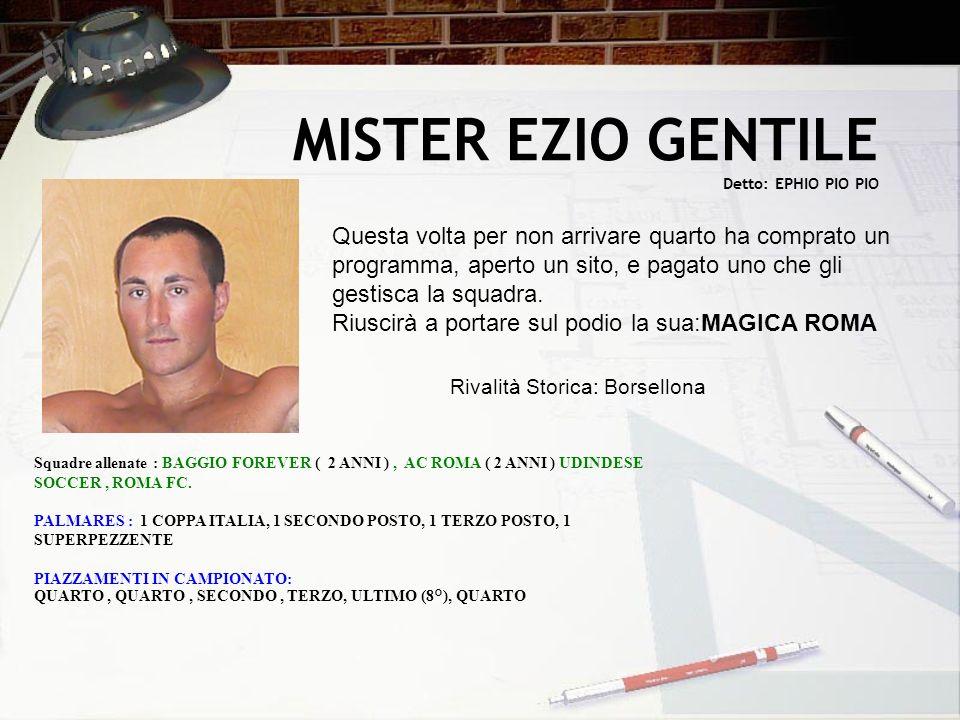 MISTER EZIO GENTILE Detto: EPHIO PIO PIO Squadre allenate : BAGGIO FOREVER ( 2 ANNI ), AC ROMA ( 2 ANNI ) UDINDESE SOCCER, ROMA FC. PALMARES : 1 COPPA