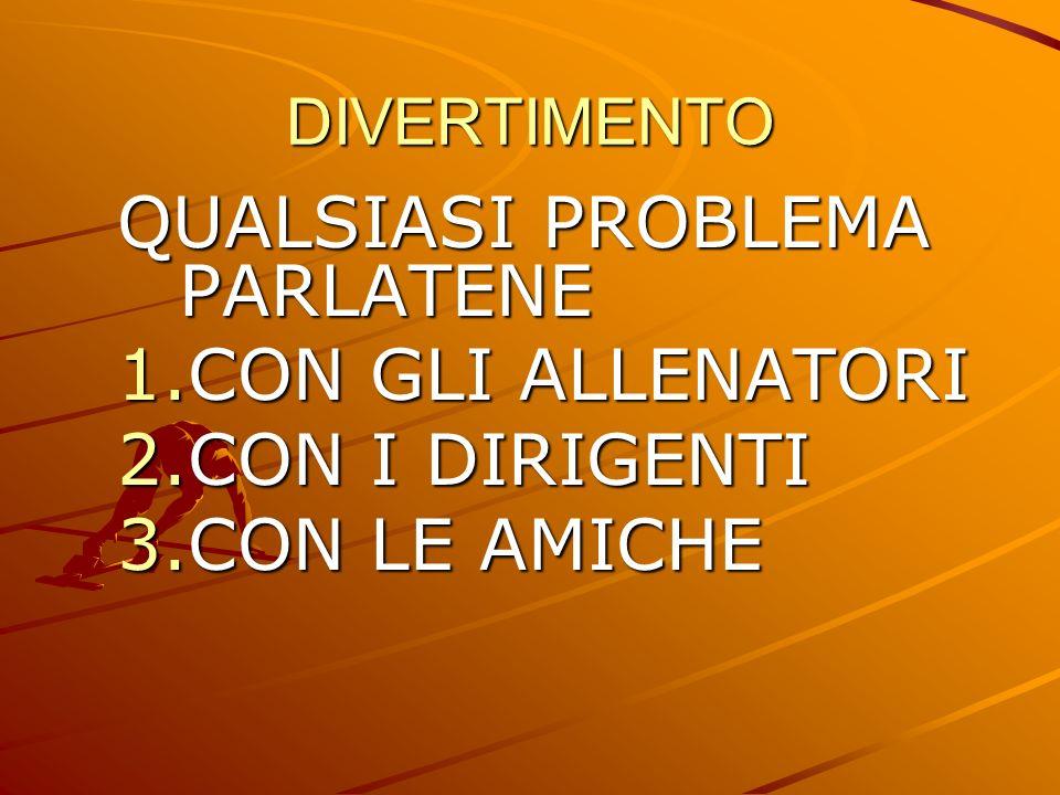 DIVERTIMENTO QUALSIASI PROBLEMA PARLATENE 1.CON GLI ALLENATORI 2.CON I DIRIGENTI 3.CON LE AMICHE
