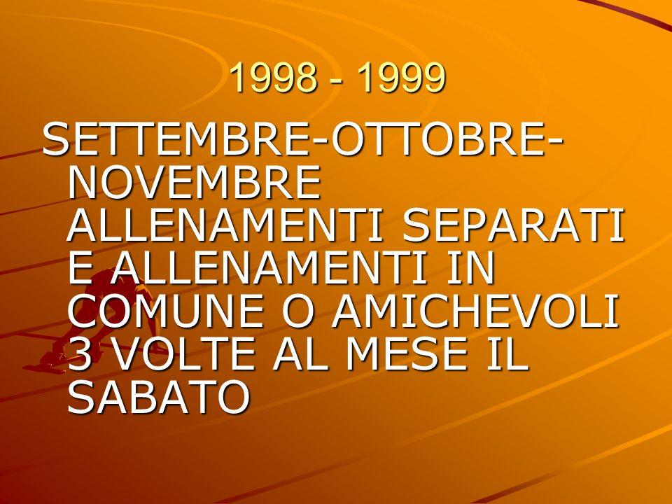 1998 - 1999 SETTEMBRE-OTTOBRE- NOVEMBRE ALLENAMENTI SEPARATI E ALLENAMENTI IN COMUNE O AMICHEVOLI 3 VOLTE AL MESE IL SABATO