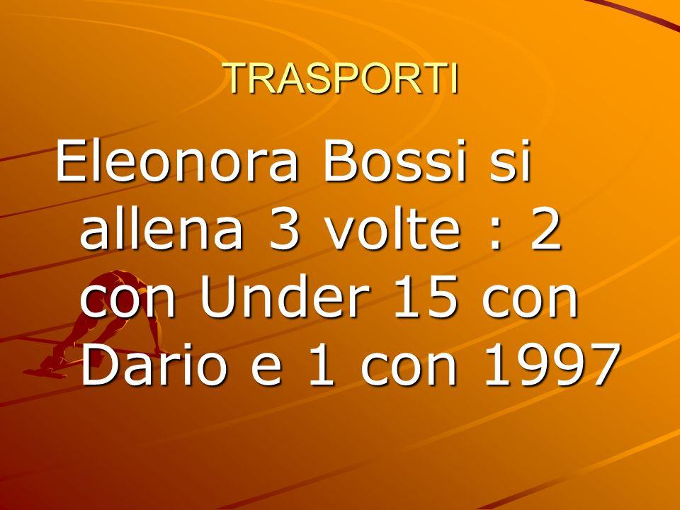 TRASPORTI Eleonora Bossi si allena 3 volte : 2 con Under 15 con Dario e 1 con 1997