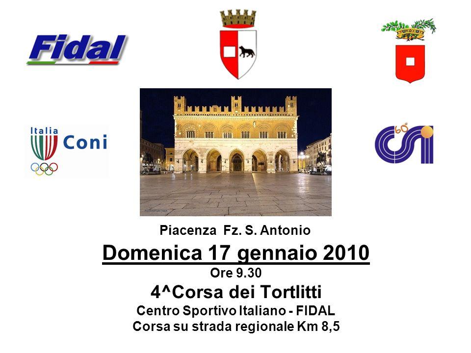 Domenica 17 gennaio 2010 Ore 9.30 4^Corsa dei Tortlitti Centro Sportivo Italiano - FIDAL Corsa su strada regionale Km 8,5 Piacenza Fz. S. Antonio