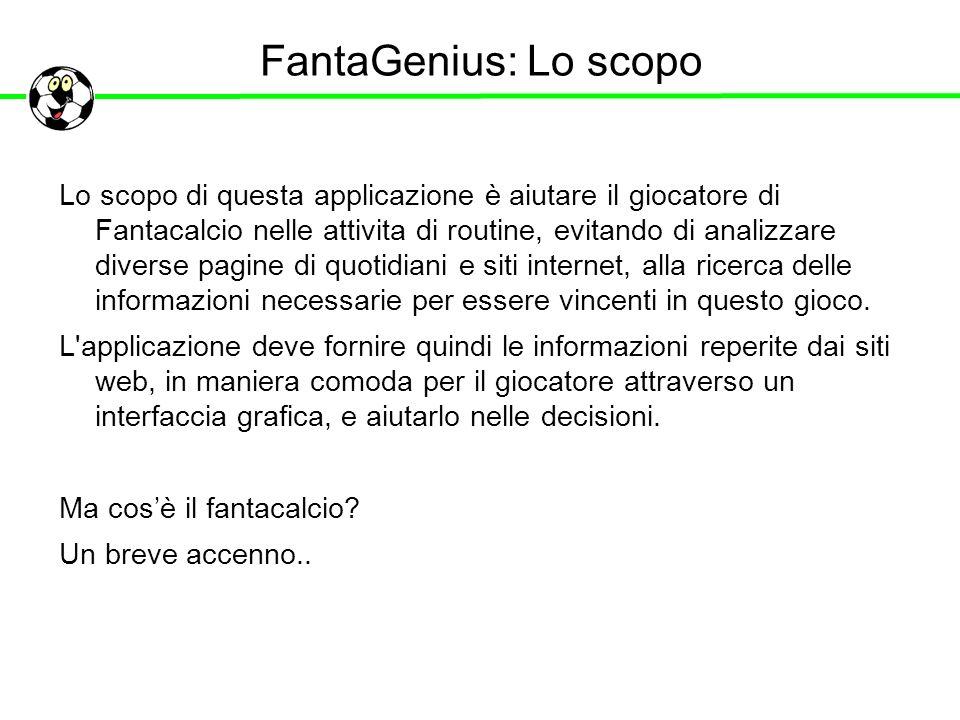 FantaGenius: Lo scopo Lo scopo di questa applicazione è aiutare il giocatore di Fantacalcio nelle attivita di routine, evitando di analizzare diverse