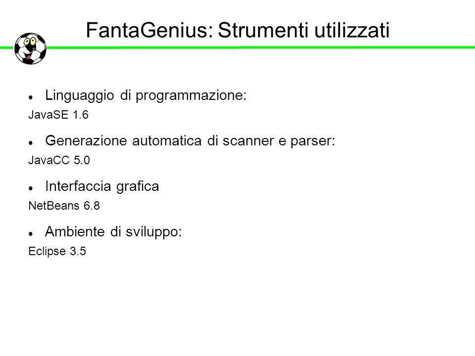 FantaGenius: Strumenti utilizzati Linguaggio di programmazione: JavaSE 1.6 Generazione automatica di scanner e parser: JavaCC 5.0 Interfaccia grafica