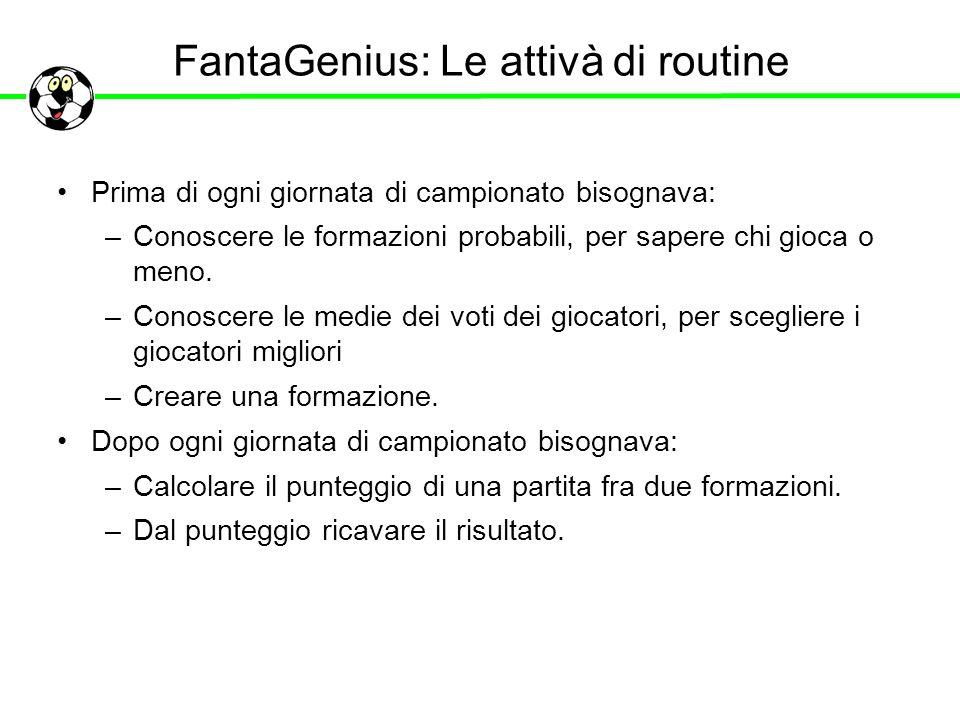 FantaGenius: Le attivà di routine Prima di ogni giornata di campionato bisognava: –Conoscere le formazioni probabili, per sapere chi gioca o meno. –Co