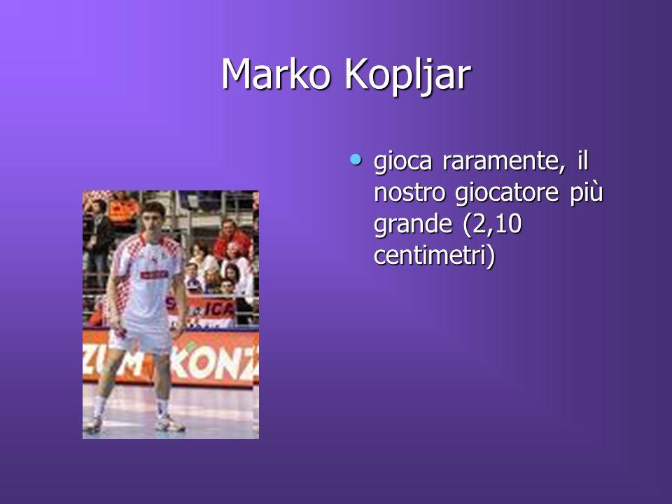 Marko Kopljar Marko Kopljar gioca raramente, il nostro giocatore più grande (2,10 centimetri) gioca raramente, il nostro giocatore più grande (2,10 centimetri)