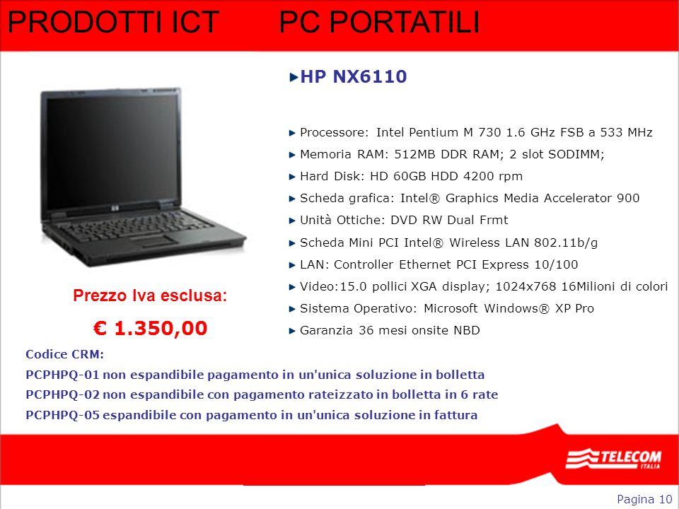 PRODOTTI ICTPC PORTATILI HP NX6110 Processore: Intel Pentium M 730 1.6 GHz FSB a 533 MHz Memoria RAM: 512MB DDR RAM; 2 slot SODIMM; Hard Disk: HD 60GB