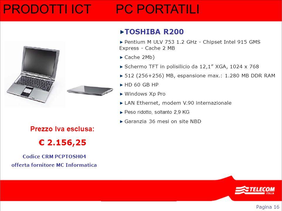 PRODOTTI ICTPC PORTATILI Pagina 16 Codice CRM PCPTOSH04 offerta fornitore MC Informatica Prezzo Iva esclusa: 2.156,25 TOSHIBA R200 Pentium M ULV 753 1