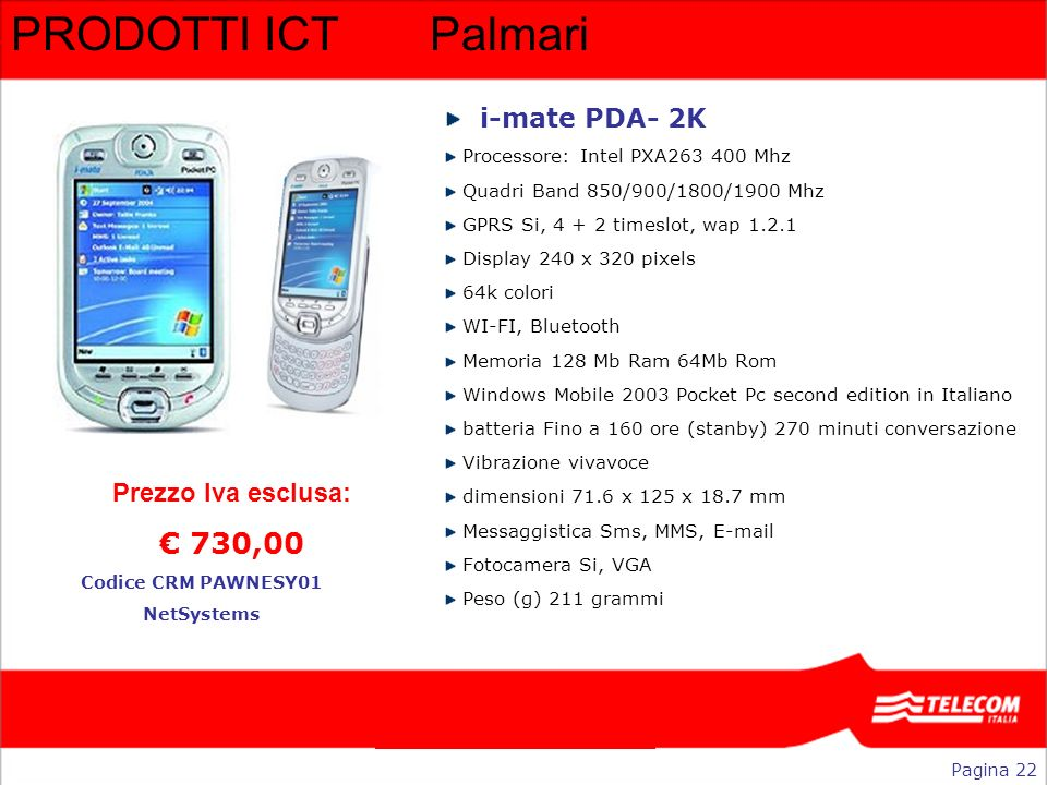 PRODOTTI ICTPalmari Pagina 22 Codice CRM PAWNESY01 NetSystems Prezzo Iva esclusa: 730,00 i-mate PDA- 2K Processore: Intel PXA263 400 Mhz Quadri Band 8