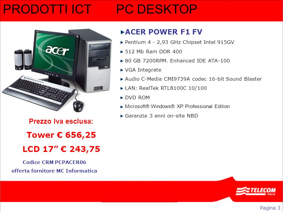 PRODOTTI ICT PC DESKTOP ACER POWER F1 FV Pentium 4 - 2,93 GHz Chipset Intel 915GV 512 Mb Ram DDR 400 80 GB 7200RPM. Enhanced IDE ATA-100 VGA Integrate