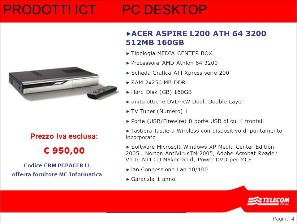 PRODOTTI ICT PC DESKTOP ACER ASPIRE L200 ATH 64 3200 512MB 160GB Tipologia MEDIA CENTER BOX Processore AMD Athlon 64 3200 Scheda Grafica ATI Xpress se
