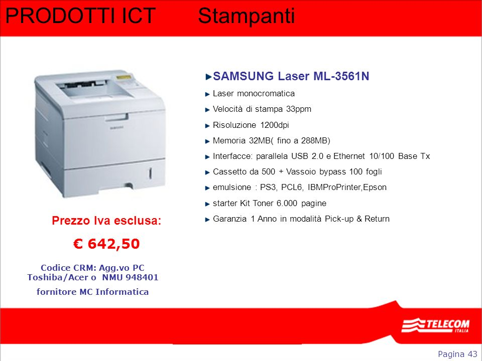 PRODOTTI ICTStampanti SAMSUNG Laser ML-3561N Laser monocromatica Velocità di stampa 33ppm Risoluzione 1200dpi Memoria 32MB( fino a 288MB) Interfacce: