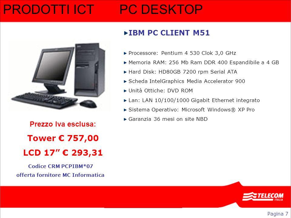 PRODOTTI ICTPC DESKTOP IBM PC CLIENT M51 Processore: Pentium 4 530 Clok 3,0 GHz Memoria RAM: 256 Mb Ram DDR 400 Espandibile a 4 GB Hard Disk: HD80GB 7