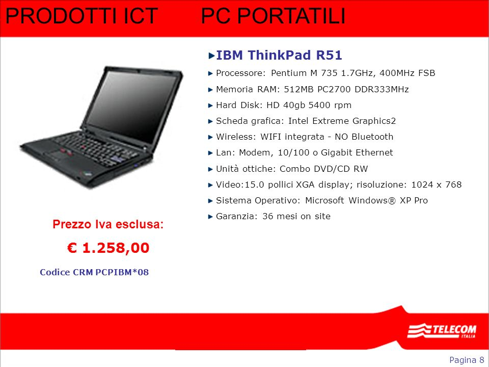 PRODOTTI ICTPC PORTATILI IBM ThinkPad R51 Processore: Pentium M 735 1.7GHz, 400MHz FSB Memoria RAM: 512MB PC2700 DDR333MHz Hard Disk: HD 40gb 5400 rpm