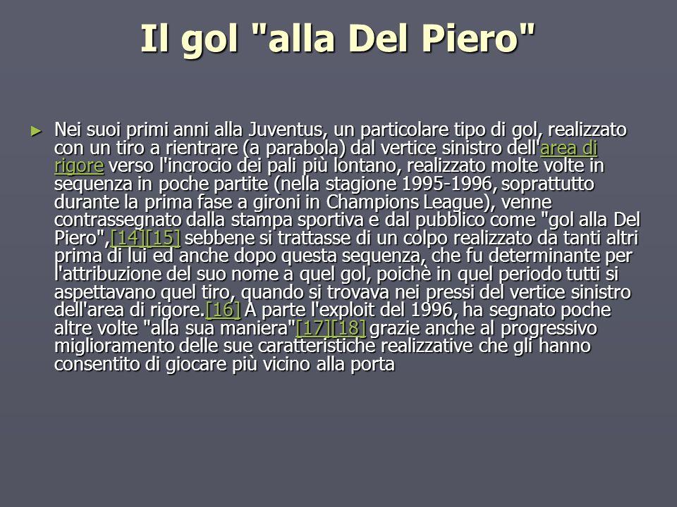 Il gol alla Del Piero Nei suoi primi anni alla Juventus, un particolare tipo di gol, realizzato con un tiro a rientrare (a parabola) dal vertice sinistro dell area di rigore verso l incrocio dei pali più lontano, realizzato molte volte in sequenza in poche partite (nella stagione 1995-1996, soprattutto durante la prima fase a gironi in Champions League), venne contrassegnato dalla stampa sportiva e dal pubblico come gol alla Del Piero ,[14][15] sebbene si trattasse di un colpo realizzato da tanti altri prima di lui ed anche dopo questa sequenza, che fu determinante per l attribuzione del suo nome a quel gol, poichè in quel periodo tutti si aspettavano quel tiro, quando si trovava nei pressi del vertice sinistro dell area di rigore.[16] A parte l exploit del 1996, ha segnato poche altre volte alla sua maniera [17][18] grazie anche al progressivo miglioramento delle sue caratteristiche realizzative che gli hanno consentito di giocare più vicino alla porta Nei suoi primi anni alla Juventus, un particolare tipo di gol, realizzato con un tiro a rientrare (a parabola) dal vertice sinistro dell area di rigore verso l incrocio dei pali più lontano, realizzato molte volte in sequenza in poche partite (nella stagione 1995-1996, soprattutto durante la prima fase a gironi in Champions League), venne contrassegnato dalla stampa sportiva e dal pubblico come gol alla Del Piero ,[14][15] sebbene si trattasse di un colpo realizzato da tanti altri prima di lui ed anche dopo questa sequenza, che fu determinante per l attribuzione del suo nome a quel gol, poichè in quel periodo tutti si aspettavano quel tiro, quando si trovava nei pressi del vertice sinistro dell area di rigore.[16] A parte l exploit del 1996, ha segnato poche altre volte alla sua maniera [17][18] grazie anche al progressivo miglioramento delle sue caratteristiche realizzative che gli hanno consentito di giocare più vicino alla portaarea di rigore[14][15][16][17][18]area di rigore[14][15][16][17][18]
