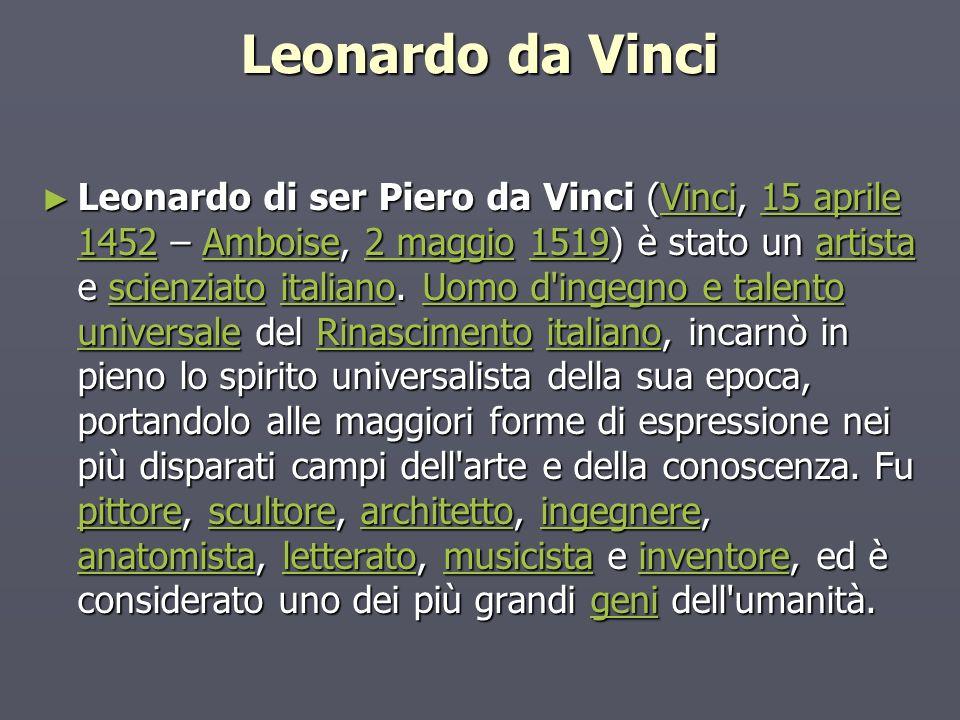 Leonardo da Vinci Leonardo di ser Piero da Vinci (Vinci, 15 aprile 1452 – Amboise, 2 maggio 1519) è stato un artista e scienziato italiano.
