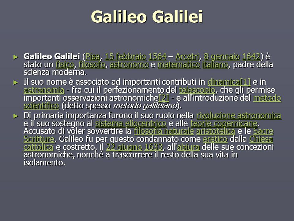 Galileo Galilei Galileo Galilei (Pisa, 15 febbraio 1564 – Arcetri, 8 gennaio 1642) è stato un fisico, filosofo, astronomo e matematico italiano, padre