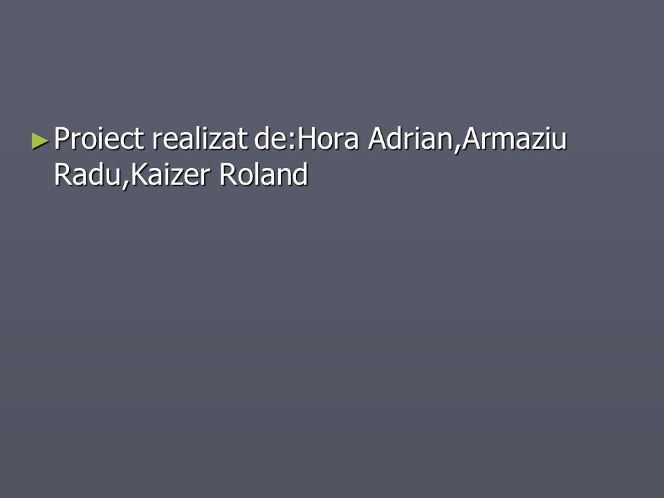 Proiect realizat de:Hora Adrian,Armaziu Radu,Kaizer Roland Proiect realizat de:Hora Adrian,Armaziu Radu,Kaizer Roland