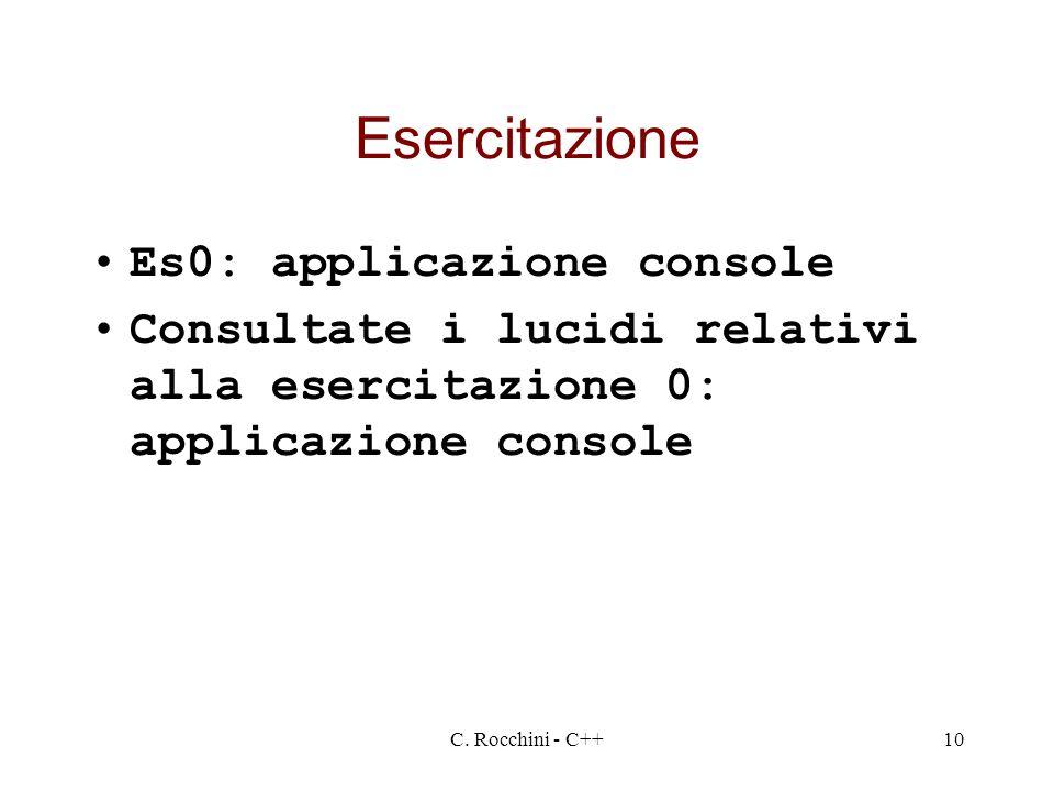 C. Rocchini - C++10 Esercitazione Es0: applicazione console Consultate i lucidi relativi alla esercitazione 0: applicazione console