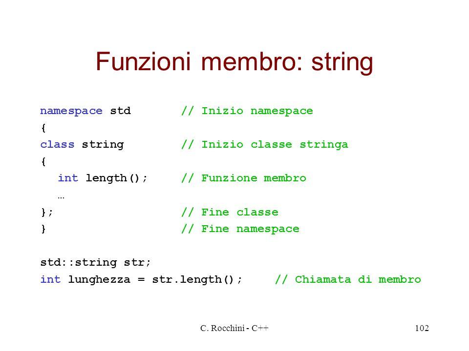 C. Rocchini - C++102 Funzioni membro: string namespace std// Inizio namespace { class string// Inizio classe stringa { int length();// Funzione membro