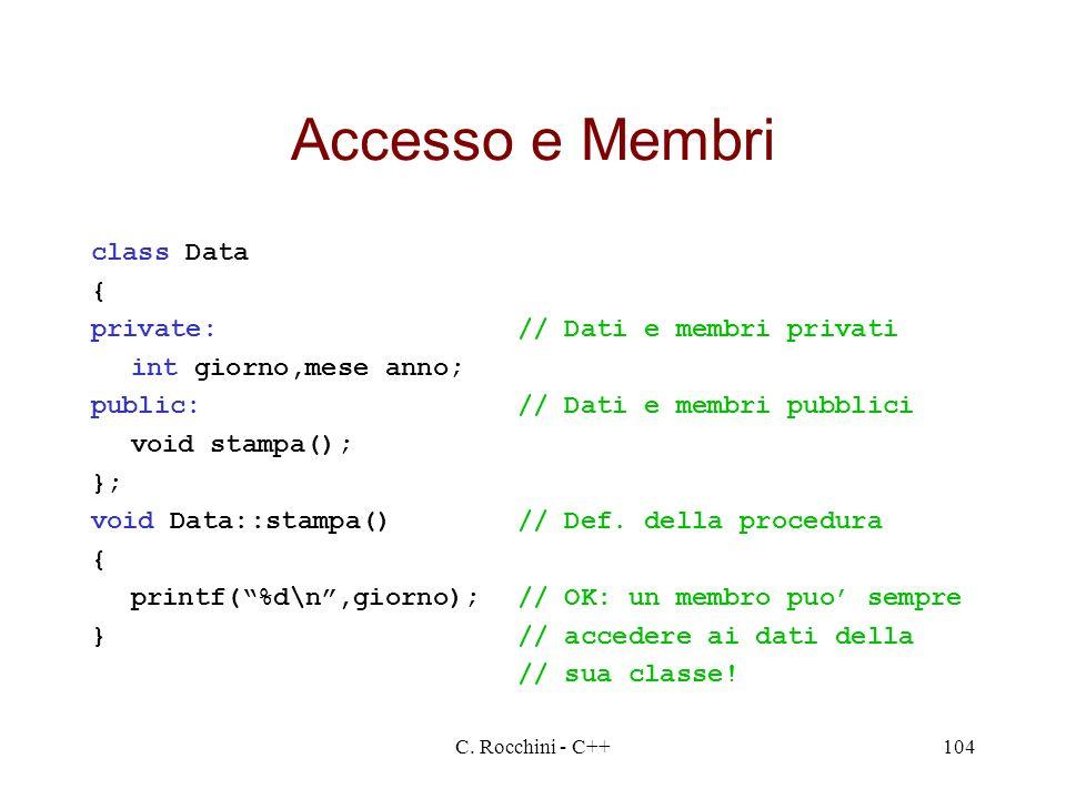 C. Rocchini - C++104 Accesso e Membri class Data { private:// Dati e membri privati int giorno,mese anno; public:// Dati e membri pubblici void stampa