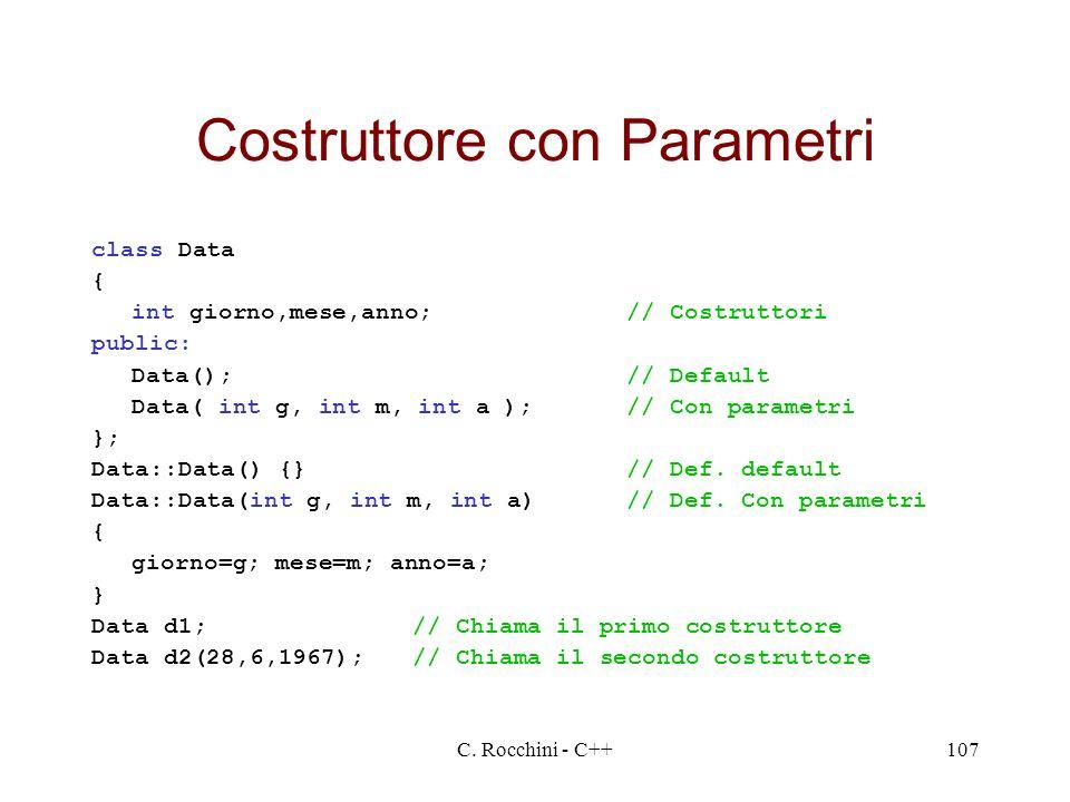 C. Rocchini - C++107 Costruttore con Parametri class Data { int giorno,mese,anno;// Costruttori public: Data();// Default Data( int g, int m, int a );