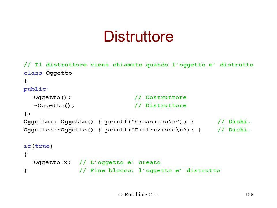 C. Rocchini - C++108 Distruttore // Il distruttore viene chiamato quando loggetto e distrutto class Oggetto { public: Oggetto();// Costruttore ~Oggett